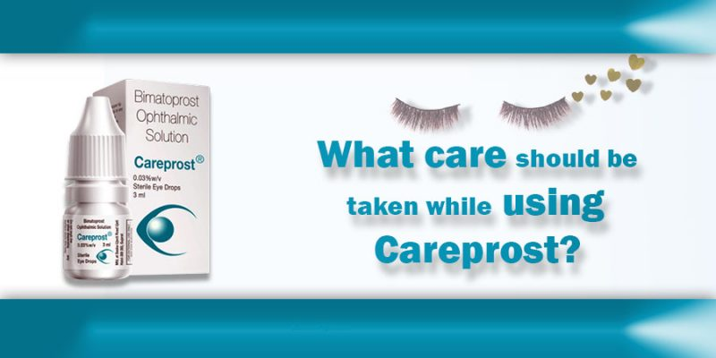 What care should be taken while using Careprost?